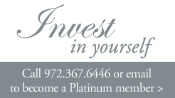 Invest in yourself.  Call 972.367.6446 or email to become a Platinum member
